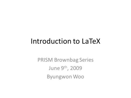 Introduction to LaTeX PRISM Brownbag Series June 9 th, 2009 Byungwon Woo.