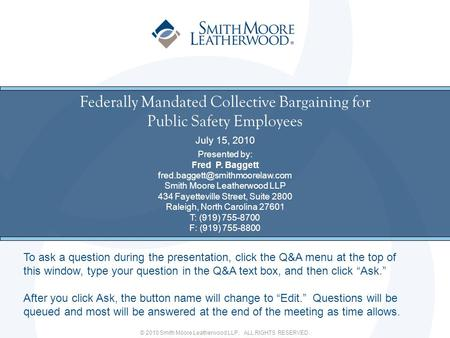 © 2010 Smith Moore Leatherwood LLP. ALL RIGHTS RESERVED. Federally Mandated Collective Bargaining for Public Safety Employees July 15, 2010 Presented by: