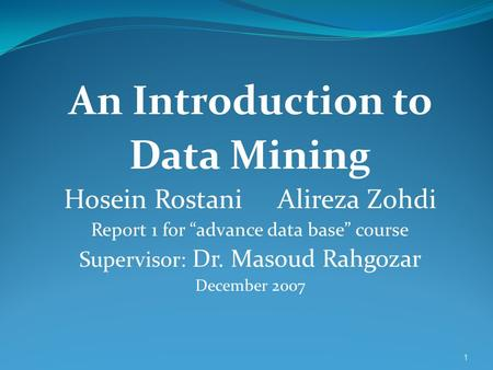 "1 An Introduction to Data Mining Hosein Rostani Alireza Zohdi Report 1 for ""advance data base"" course Supervisor: Dr. Masoud Rahgozar December 2007."