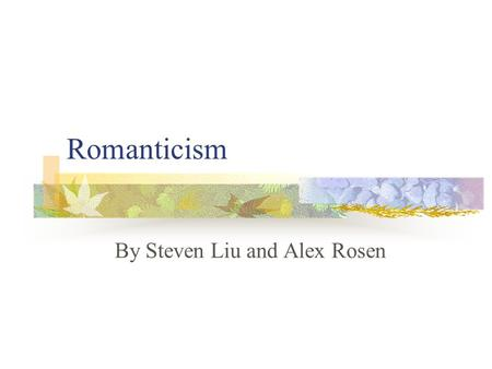 Romanticism By Steven Liu and Alex Rosen. Romanticism Late 1700s – Early 1800s Previous movement: Baroque, Rococo, Neoclassicism Coinciding movement: