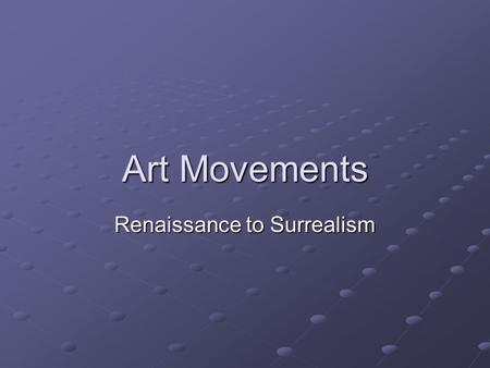 Art Movements Renaissance to Surrealism. Renaissance BEGAN IN ITALY Perspective Accurate proportions Lifelike detail ShadingLightSpace.