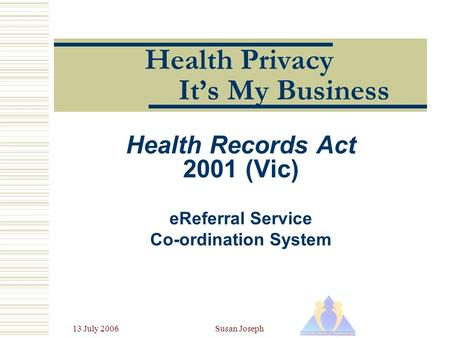 13 July 2006Susan Joseph Health Privacy It's My Business Health Records Act 2001 (Vic) eReferral Service Co-ordination System.