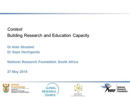 Context Building Research and Education Capacity Dr Aldo Stroebel Dr Sepo Hachigonta National Research Foundation South Africa 27 May 2015.