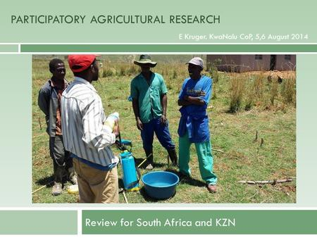 PARTICIPATORY AGRICULTURAL RESEARCH Review for South Africa and KZN E Kruger. KwaNalu CoP, 5,6 August 2014 PARTICIPATORY AGRICULTURAL RESEARCH.