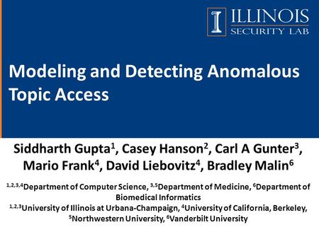 Modeling and Detecting Anomalous Topic Access Siddharth Gupta 1, Casey Hanson 2, Carl A Gunter 3, Mario Frank 4, David Liebovitz 4, Bradley Malin 6 1,2,3,4.