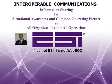 Information Sharing for Situational Awareness and Common Operating Picture of All Organizations and All Operations INTEROPERABLE COMMUNICATIONS.