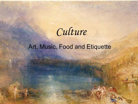 Culture Art, Music, Food and Etiquette. Art Artwork was used to express emotions Paintings of landscapes very popular Some artists used their works to.