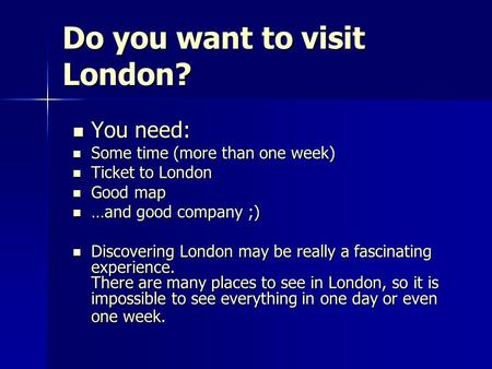 Do you want to visit London? You need: You need: Some time (more than one week) Some time (more than one week) Ticket to London Ticket to London Good map.