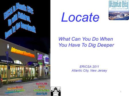 1 Locate What Can You Do When You Have To Dig Deeper ERICSA 2011 Atlantic City, New Jersey.