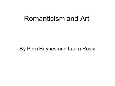 Romanticism and Art By Perri Haynes and Laura Rossi.