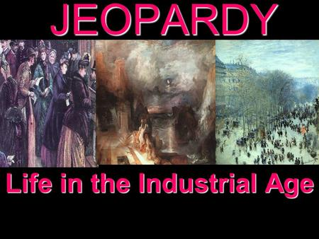 JEOPARDY Life in the Industrial Age Categories 100 200 300 400 500 100 200 300 400 500 100 200 300 400 500 100 200 300 400 500 100 200 300 400 500 More.