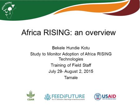 Africa RISING: an overview Bekele Hundie Kotu Study to Monitor Adoption of Africa RISING Technologies Training of Field Staff July 29- August 2, 2015 Tamale.