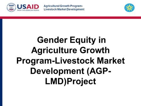 Agricultural Growth Program- Livestock Market Development Gender Equity in Agriculture Growth Program-Livestock Market Development (AGP- LMD)Project.