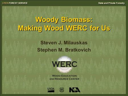 USDA FOREST SERVICEState and Private Forestry Woody Biomass: Making Wood WERC for Us Steven J. Milauskas Stephen M. Bratkovich.