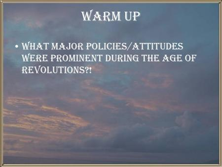 Warm Up What major policies/attitudes were prominent during the age of revolutions?!