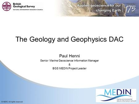 © NERC All rights reserved The Geology and Geophysics DAC Paul Henni Senior Marine Geoscience Information Manager & BGS MEDIN Project Leader.