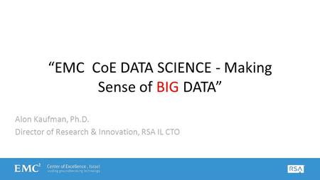 """EMC CoE DATA SCIENCE - Making Sense of BIG DATA"" Alon Kaufman, Ph.D. Director of Research & Innovation, RSA IL CTO."