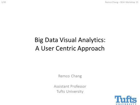 1/30Remco Chang – SEAri Workshop 15 Big Data Visual Analytics: A User Centric Approach Remco Chang Assistant Professor Tufts University.