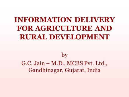 INFORMATION DELIVERY FOR AGRICULTURE AND RURAL <strong>DEVELOPMENT</strong> by G.C. Jain – M.D., MCBS Pvt. Ltd., Gandhinagar, <strong>Gujarat</strong>, India.
