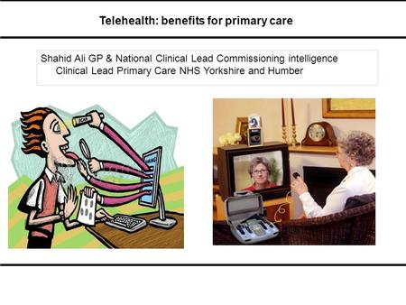 Telehealth: benefits for primary care Shahid Ali GP & National Clinical Lead Commissioning intelligence Clinical Lead Primary Care NHS Yorkshire and Humber.