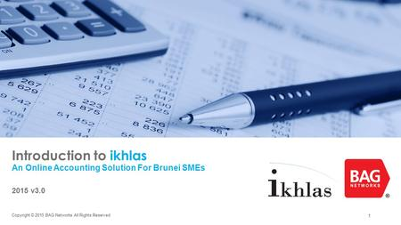 1 Introduction to ikhlas An Online Accounting Solution For Brunei SMEs 2015 v3.0 Copyright © 2015 BAG Networks All Rights Reserved.