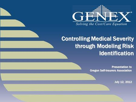 Presentation to Oregon Self-Insurers Association Controlling Medical Severity through Modeling Risk Identification July 12, 2012.