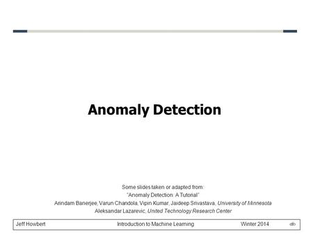"Jeff Howbert Introduction to Machine Learning Winter 2014 1 Anomaly Detection Some slides taken or adapted from: ""Anomaly Detection: A Tutorial"" Arindam."