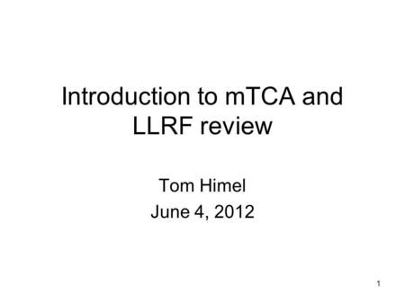 Introduction to mTCA and LLRF review Tom Himel June 4, 2012 1.