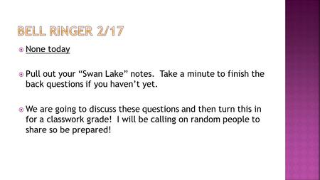 " None today  Pull out your ""Swan Lake"" notes. Take a minute to finish the back questions if you haven't yet.  We are going to discuss these questions."