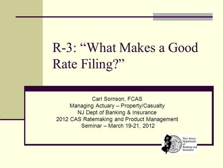 "R-3: ""What Makes a Good Rate Filing?"" Carl Sornson, FCAS Managing Actuary – Property/Casualty NJ Dept of Banking & Insurance 2012 CAS Ratemaking and Product."