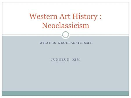 WHAT IS NEOCLASSICISM? JUNGEUN KIM Western Art History : Neoclassicism.