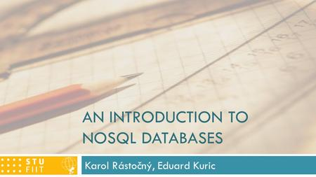 AN INTRODUCTION TO NOSQL DATABASES Karol Rástočný, Eduard Kuric.