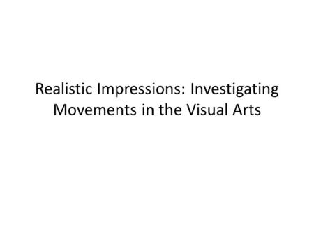 Realistic Impressions: Investigating Movements in the Visual Arts.