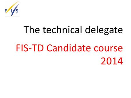The technical delegate FIS-TD Candidate course 2014.