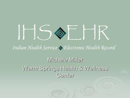 IHS EHR Indian Health Service Electronic Health Record Michele Miller Warm Springs Health & Wellness Center.