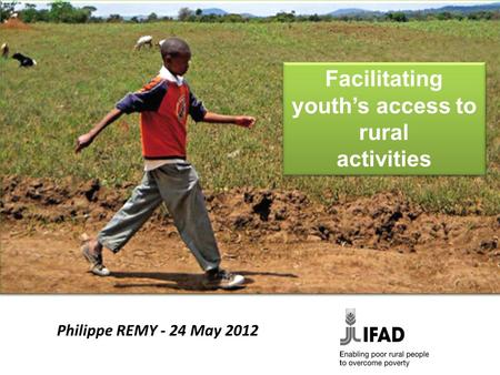 Facilitating youth's access to rural activities Facilitating youth's access to rural activities Philippe REMY - 24 May 2012.