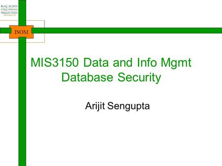 ISOM MIS3150 Data and Info Mgmt Database Security Arijit Sengupta.