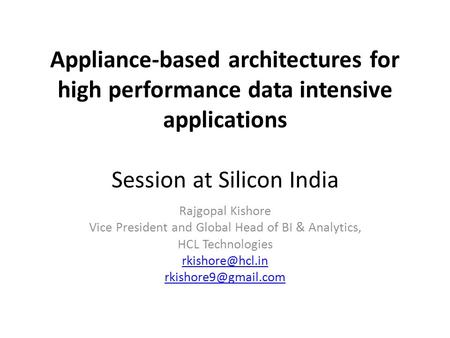 Appliance-based architectures for high performance data intensive applications Session at Silicon India Rajgopal Kishore Vice President and Global Head.
