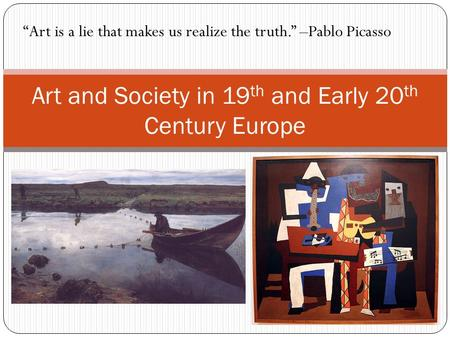 "Art and Society in 19 th and Early 20 th Century Europe ""Art is a lie that makes us realize the truth."" –Pablo Picasso."