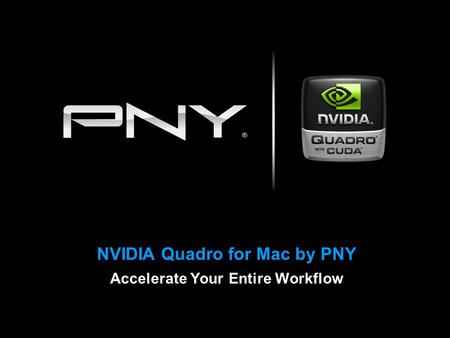NVIDIA Quadro for Mac by PNY Accelerate Your Entire Workflow.