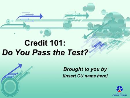 Credit 101: Do You Pass the Test? Brought to you by [Insert CU name here]