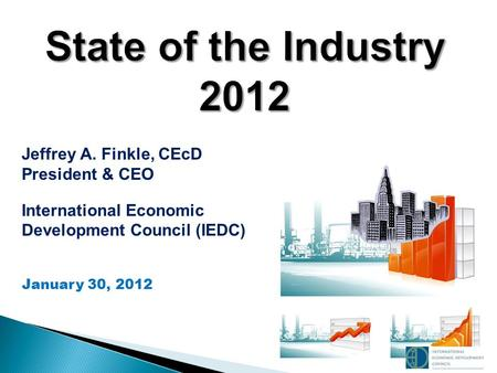 , Jeffrey A. Finkle, CEcD President & CEO International Economic Development Council (IEDC) January 30, 2012.