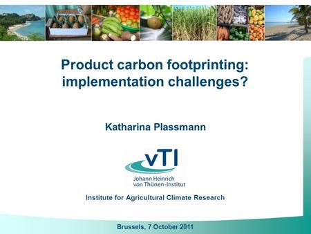 Katharina Plassmann Institute for Agricultural Climate Research Product carbon footprinting: implementation challenges? Brussels, 7 October 2011.