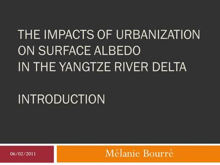THE IMPACTS OF URBANIZATION ON SURFACE ALBEDO IN THE YANGTZE RIVER DELTA INTRODUCTION Mélanie Bourré 06/02/2011.