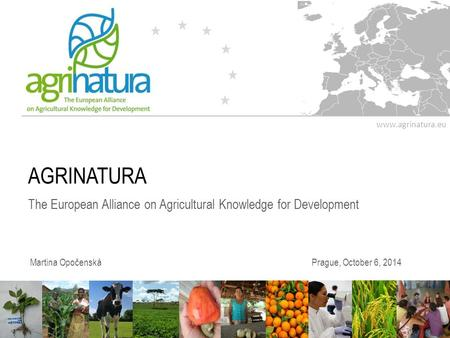 Www.agrinatura.eu AGRINATURA The European Alliance on Agricultural Knowledge for Development Martina OpočenskáPrague, October 6, 2014.