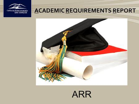 ACADEMIC REQUIREMENTS REPORT ARR. The ARR is a report that tracks the completion of ALL degree requirements in one document Lists all courses completed.