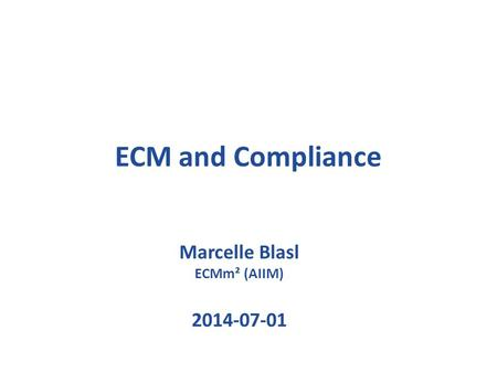 ECM and Compliance Marcelle Blasl ECMm² (AIIM) 2014-07-01.