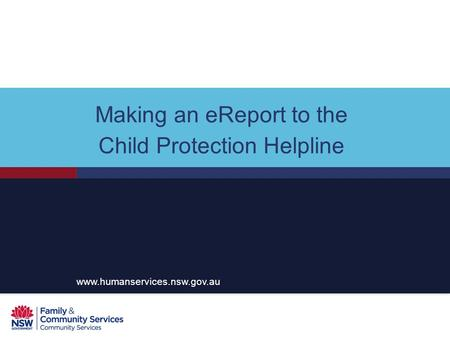 Making an eReport to the Child Protection Helpline www.humanservices.nsw.gov.au.