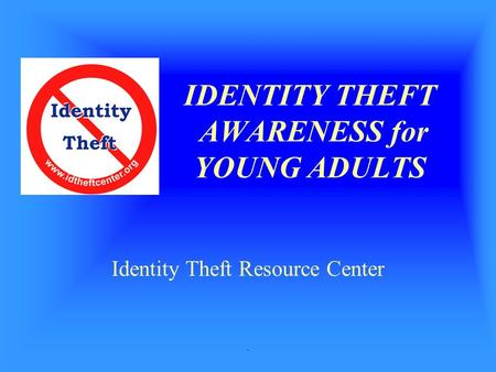 . IDENTITY THEFT AWARENESS for YOUNG ADULTS Identity Theft Resource Center.