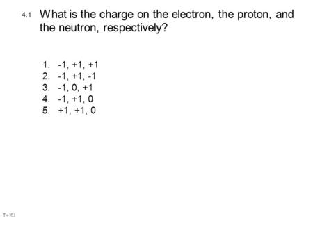 Tro IC.3 1.-1, +1, +1 2.-1, +1, -1 3.-1, 0, +1 4.-1, +1, 0 5.+1, +1, 0 4.1 What is the charge on the electron, the proton, and the neutron, respectively?